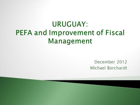 December 2012 Michael Borchardt. Positive Aspects of the Pefa Excercise in Uruguay Uruguay at glance Synthesis of the Action Plan for Improvement of Fiscal.