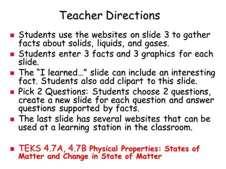 Teacher Directions Students use the websites on slide 3 to gather facts about solids, liquids, and gases. Students use the websites on slide 3 to gather.