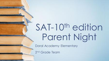 SAT-10 th edition Parent Night Doral Academy Elementary 2 nd Grade Team.