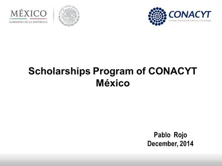 Scholarships Program of CONACYT México Pablo Rojo December, 2014.
