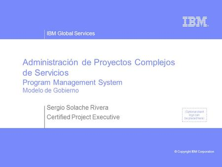 IBM Global Services © Copyright IBM Corporation (Optional client logo can be placed here) Administración de Proyectos Complejos de Servicios Program Management.