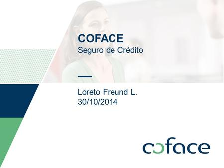 COFACE Seguro de Crédito Loreto Freund L. 30/10/2014 Date can be personalized as follow: Insert / Header and footer Select the date and type the appropriate.