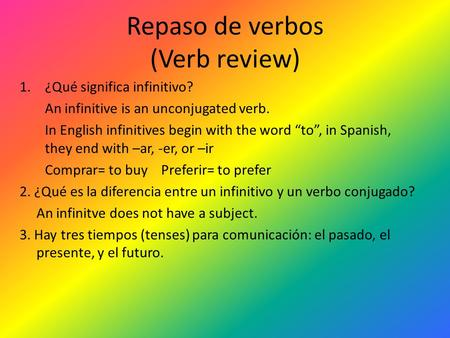 "Repaso de verbos (Verb review) 1.¿Qué significa infinitivo? An infinitive is an unconjugated verb. In English infinitives begin with the word ""to"", in."