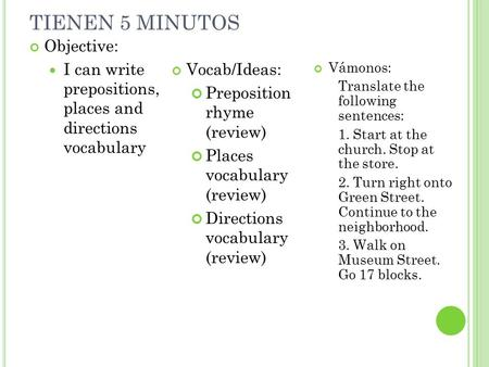 TIENEN 5 MINUTOS Objective: I can write prepositions, places and directions vocabulary Vocab/Ideas: Preposition rhyme (review) Places vocabulary (review)