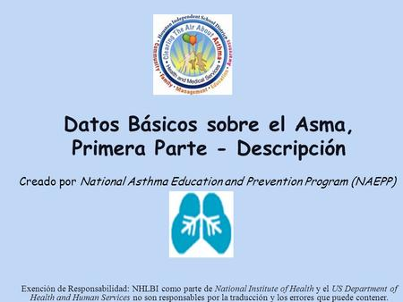Datos Básicos sobre el Asma, Primera Parte - Descripción Creado por National Asthma Education and Prevention Program (NAEPP) Exención de Responsabilidad: