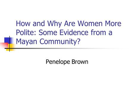 How and Why Are Women More Polite: Some Evidence from a Mayan Community? Penelope Brown.
