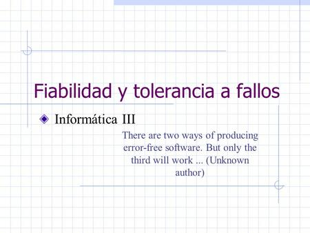 Fiabilidad y tolerancia a fallos Informática III There are two ways of producing error-free software. But only the third will work... (Unknown author)