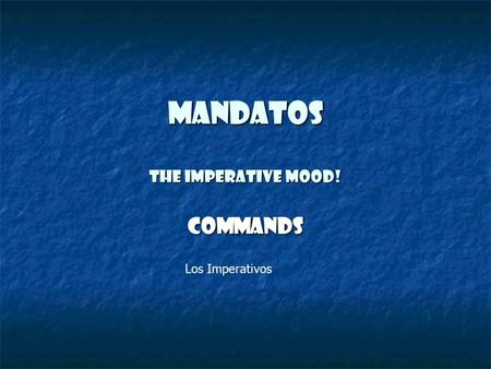 Mandatos The Imperative Mood! Commands Los Imperativos.