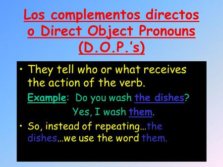 Los complementos directos o Direct Object Pronouns (D.O.P.'s) They tell who or what receives the action of the verb. Example: Do you wash the dishes? Yes,