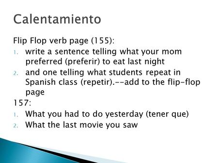 Flip Flop verb page (155): 1. write a sentence telling what your mom preferred (preferir) to eat last night 2. and one telling what students repeat in.