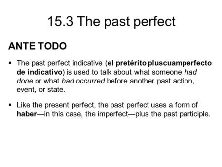 15.3 The past perfect ANTE TODO  The past perfect indicative (el pretérito pluscuamperfecto de indicativo) is used to talk about what someone had done.