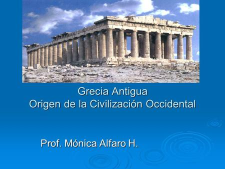 Grecia Antigua Origen de la Civilización Occidental Prof. Mónica Alfaro H.
