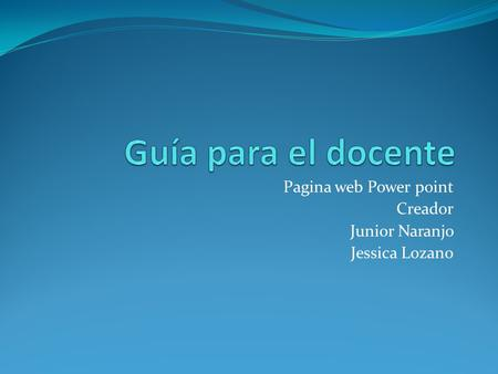 Pagina web Power point Creador Junior Naranjo Jessica Lozano.