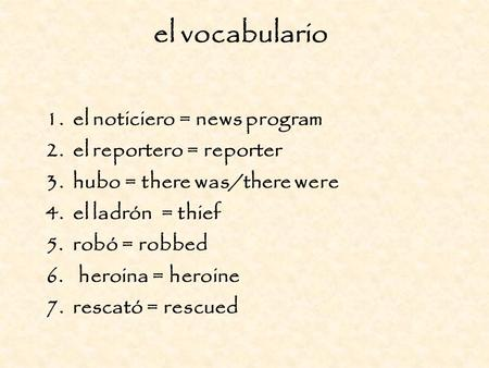 El vocabulario 1. el noticiero = news program 2. el reportero = reporter 3. hubo = there was/there were 4. el ladrón = thief 5. robó = robbed 6.heroina.