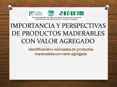 IMPORTANCIA Y PERSPECTIVAS DE PRODUCTOS MADERABLES CON VALOR AGREGADO