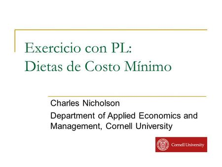 Exercicio con PL: Dietas de Costo Mínimo Charles Nicholson Department of Applied Economics and Management, Cornell University.