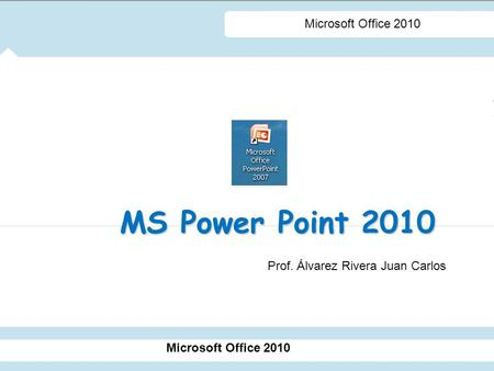 MS Power Point 2010 Microsoft Office 2010 Prof. Álvarez Rivera Juan Carlos.