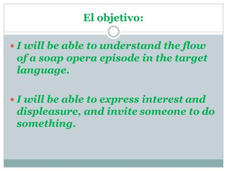 I will be able to understand the flow of a soap opera episode in the target language. I will be able to express interest and displeasure, and invite someone.