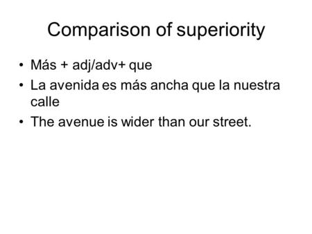 Comparison of superiority Más + adj/adv+ que La avenida es más ancha que la nuestra calle The avenue is wider than our street.