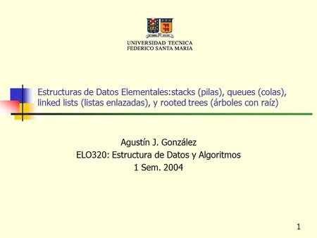 1 Estructuras de Datos Elementales:stacks (pilas), queues (colas), linked lists (listas enlazadas), y rooted trees (árboles con raíz) Agustín J. González.