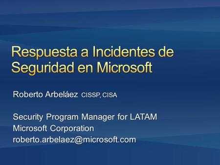 Roberto Arbeláez CISSP, CISA Security Program Manager for LATAM Microsoft Corporation