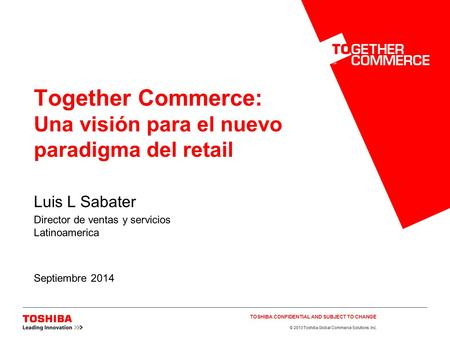 © 2013 Toshiba Global Commerce Solutions, Inc. Together Commerce: Una visión para el nuevo paradigma del retail Luis L Sabater Director de ventas y servicios.