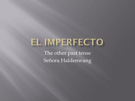 The other past tense Señora Haldenwang.  The imperfect tense is used to refer to actions in the past that occurred repeatedly. Ejemplo: Yo caminaba cada.
