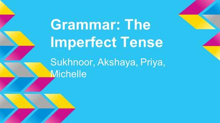 Grammar: The Imperfect Tense Sukhnoor, Akshaya, Priya, Michelle.
