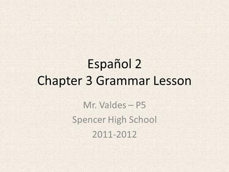 Español 2 Chapter 3 Grammar Lesson Mr. Valdes – P5 Spencer High School 2011-2012.