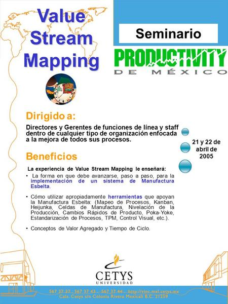Seminario 21 y 22 de abril de 2005 Value Stream Mapping Beneficios Dirigido a: La experiencia de Value Stream Mapping le enseñará: La forma en que debe.