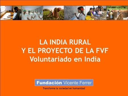 Transforma la sociedad en humanidad LA INDIA RURAL Y EL PROYECTO DE LA FVF Voluntariado en India.