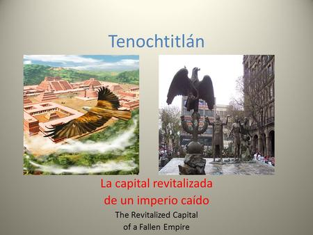 Tenochtitlán La capital revitalizada de un imperio caído The Revitalized Capital of a Fallen Empire.