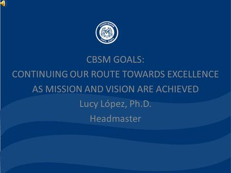 CBSM GOALS: CONTINUING OUR ROUTE TOWARDS EXCELLENCE AS MISSION AND VISION ARE ACHIEVED Lucy López, Ph.D. Headmaster.