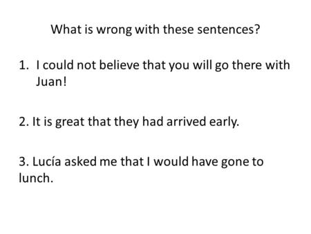 What is wrong with these sentences? 1.I could not believe that you will go there with Juan! 2. It is great that they had arrived early. 3. Lucía asked.