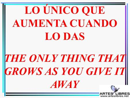 LO ÚNICO QUE AUMENTA CUANDO LO DAS THE ONLY THING THAT GROWS AS YOU GIVE IT AWAY.