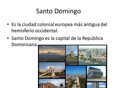 Santo Domingo Es la ciudad colonial europea más antigua del hemisferio occidental. Santo Domingo es la capital de la República Dominicana.