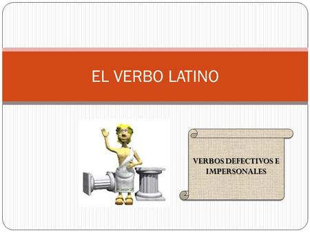 EL VERBO LATINO VERBOS DEFECTIVOS E IMPERSONALES.