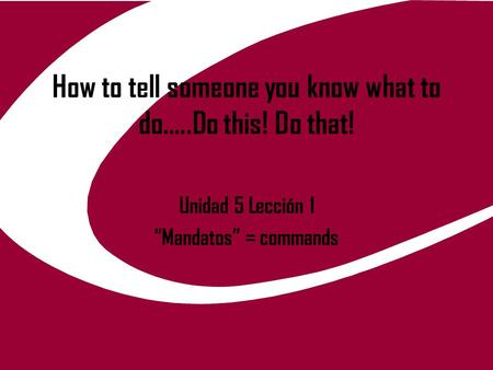 "How to tell someone you know what to do…..Do this! Do that! Unidad 5 Lección 1 ""Mandatos"" = commands."
