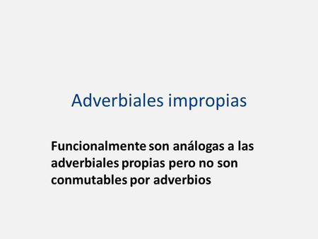 Adverbiales impropias Funcionalmente son análogas a las adverbiales propias pero no son conmutables por adverbios.