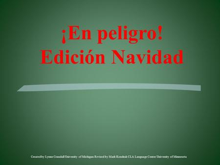 Created by Lynne Crandall University of Michigan Revised by Mark Kondrak CLA Language Center University of Minnesota ¡En peligro! Edición Navidad.