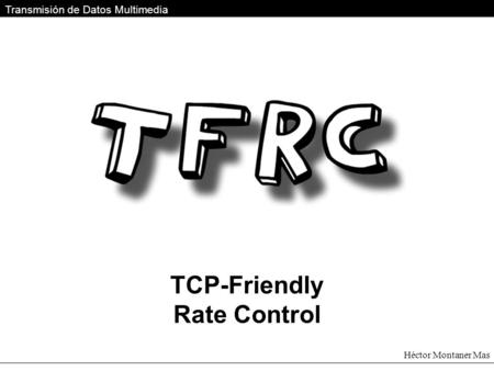 TCP-Friendly Rate Control Transmisión de Datos Multimedia Héctor Montaner Mas.