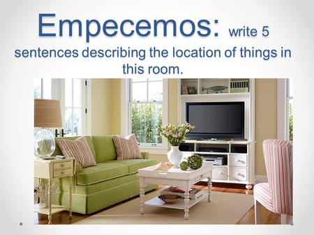 Empecemos: write 5 sentences describing the location of things in this room.