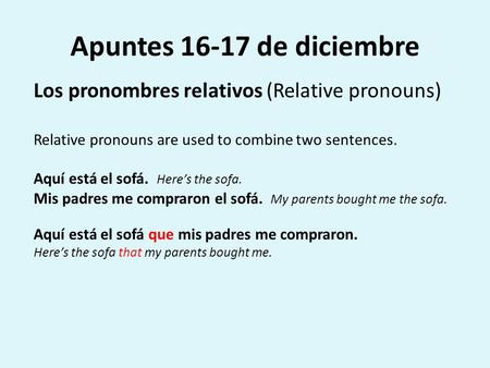 Apuntes 16-17 de diciembre Los pronombres relativos (Relative pronouns) Relative pronouns are used to combine two sentences. Aquí está el sofá. Here's.