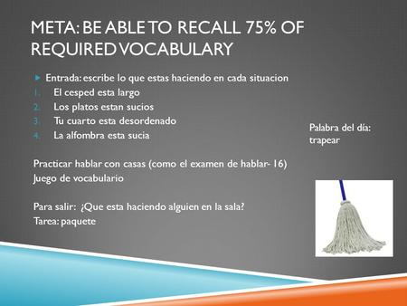META: BE ABLE TO RECALL 75% OF REQUIRED VOCABULARY  Entrada: escribe lo que estas haciendo en cada situacion 1. El cesped esta largo 2. Los platos estan.