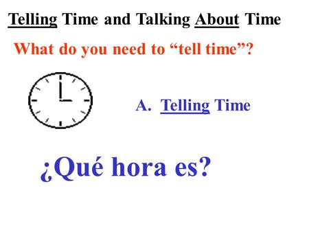 "Telling Time and Talking About Time What do you need to ""tell time""? A. Telling Time ¿Qué hora es?"