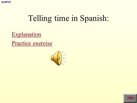 Telling time in Spanish: Explanation Practice exercise index MURPHY.