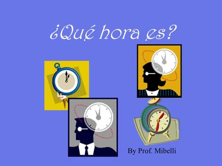 ¿Qué hora es? By Prof. Mibelli How do we say time in Spanish?  Son las ______. from two.  Es la _______. when the hour is one. Para decir la hora…