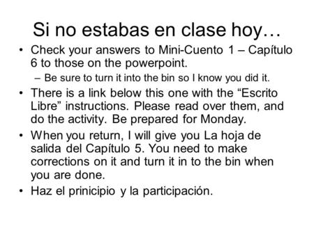 Si no estabas en clase hoy… Check your answers to Mini-Cuento 1 – Capítulo 6 to those on the powerpoint. –Be sure to turn it into the bin so I know you.