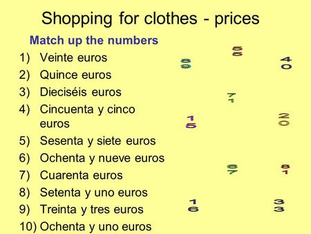 Shopping for clothes - prices Match up the numbers 1)Veinte euros 2)Quince euros 3)Dieciséis euros 4)Cincuenta y cinco euros 5)Sesenta y siete euros 6)Ochenta.