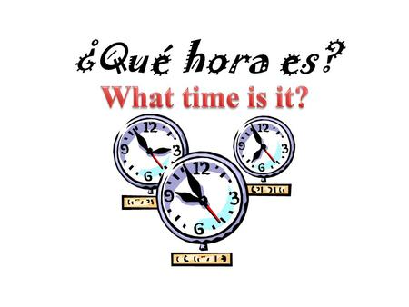 ¿Qué hora es? ¿Qué hora es? Es la una. Any time starting with 1 = Any other time = Son las dos...